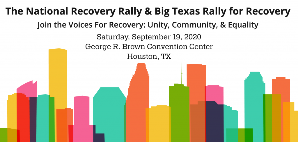 The National Rally and Big Texas Rally for Recovery Join the Voices for Recovery: Unity, Community, & Equality September 19, 2020 at the George R. Brown Convention Center, Hall B in Houston, TX